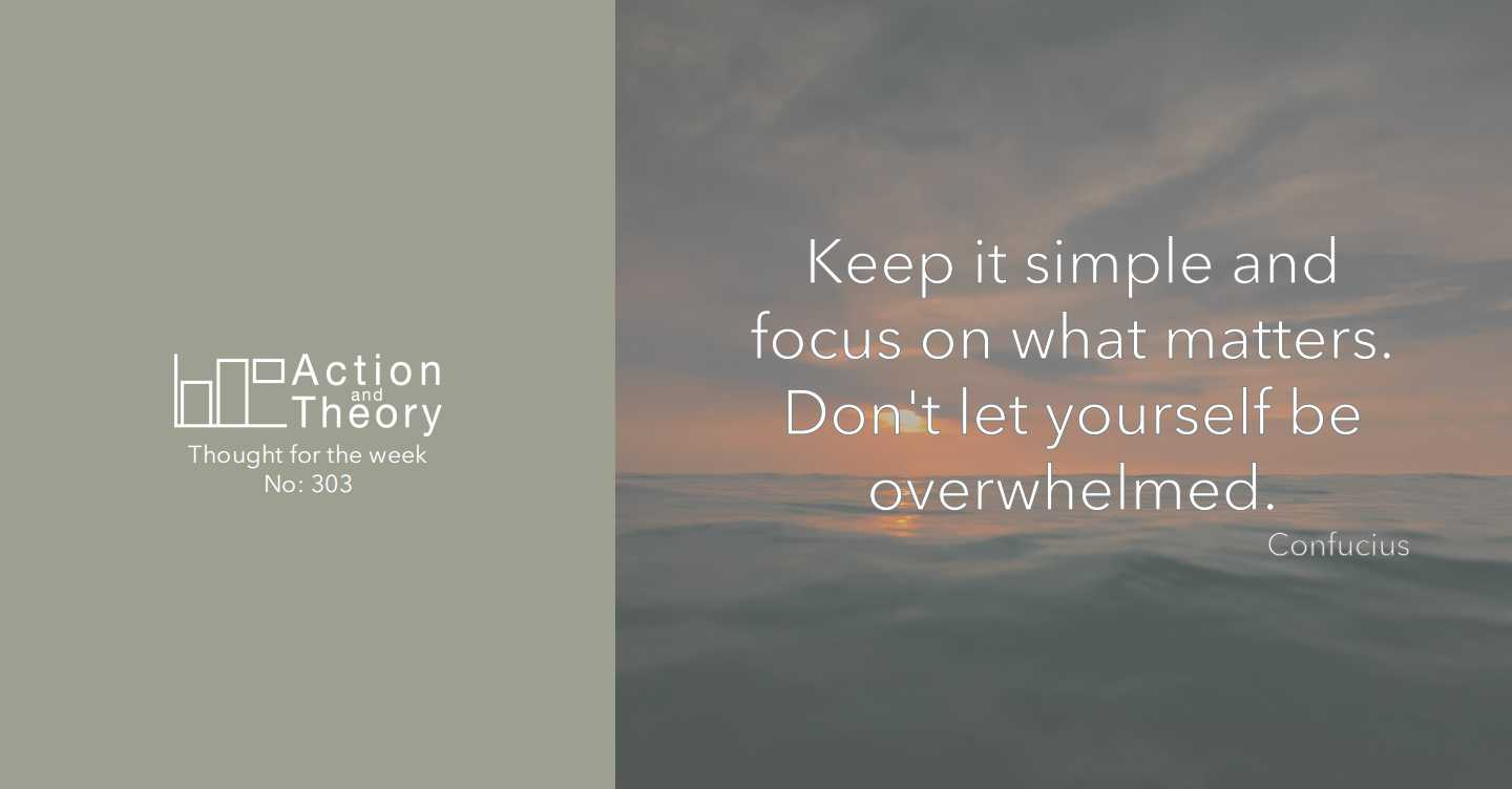Keep it simple and focus on what matters. Don't let yourself be overwhelmed