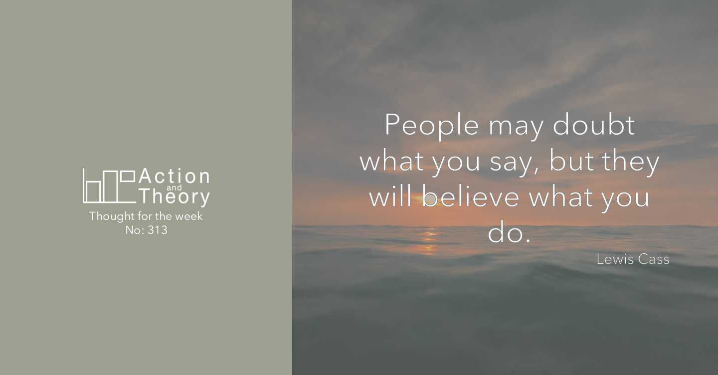 People may doubt what you say, but they will believe what you do